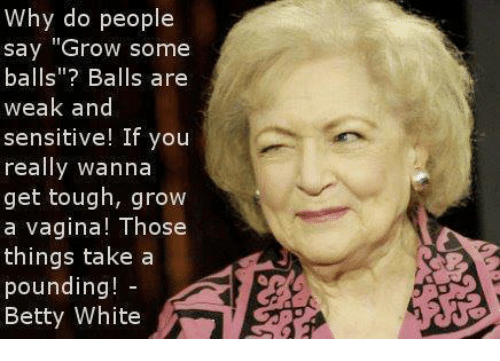 """Betty White, Dank, and Vagina: Why do people  say """"Grow some  balls""""? Balls are  weak and  sensitive! If you  really wanna  get tough, grow  a vagina! Those  things take a  pounding  Betty White"""