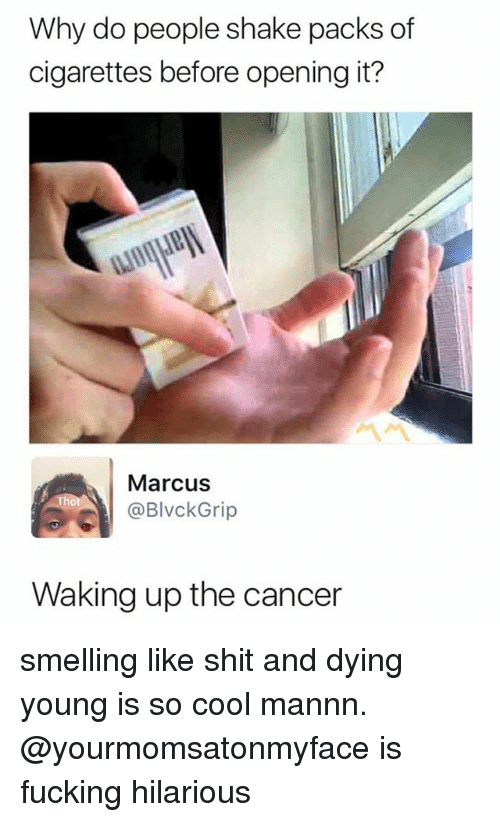 dying young: Why do people shake packs of  cigarettes before opening it?  Marcus  @BlvckGrip  Waking up the cancer smelling like shit and dying young is so cool mannn. @yourmomsatonmyface is fucking hilarious