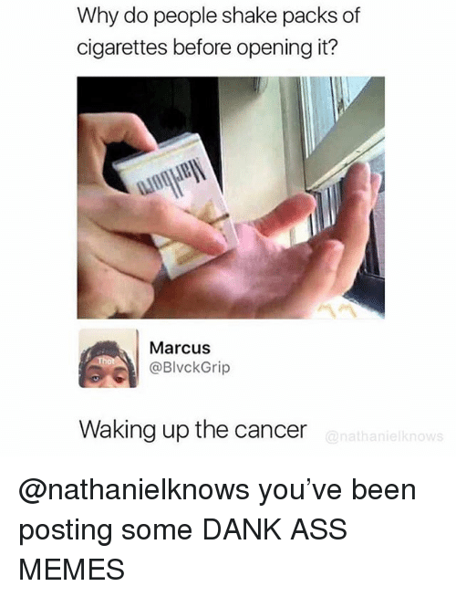 Ass Memes: Why do people shake packs of  cigarettes before opening it?  Marcus  @BlvckGrip  Waking up the cancer  @nathanielknows @nathanielknows you've been posting some DANK ASS MEMES