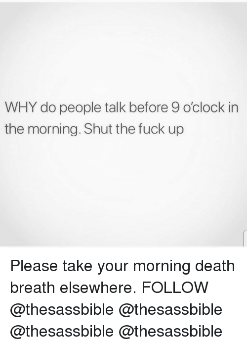Memes, Death, and Fuck: WHY do people talk before 9 o'clock in  the morning. Shut the fuck up Please take your morning death breath elsewhere. FOLLOW @thesassbible @thesassbible @thesassbible @thesassbible