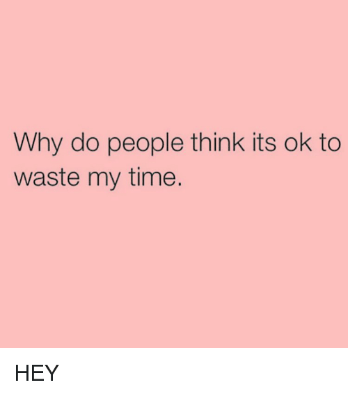 its a waste of time to It's a waste of time 250 likes sometimes all the time all the stuff it's a waste of time.