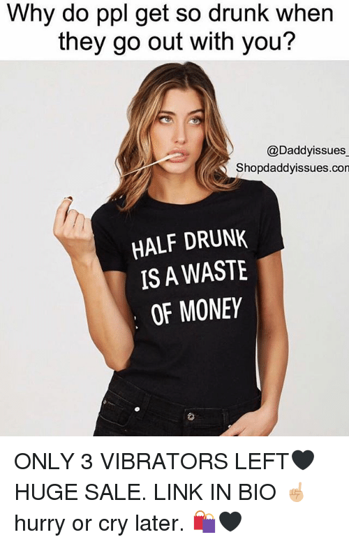 Drunk, Money, and Link: Why do ppl get so drunk when  they go out with you?  @Daddyissues  Shopdaddyissues.con  HALF DRUNK  IS A WASTE  OF MONEY ONLY 3 VIBRATORS LEFT🖤 HUGE SALE. LINK IN BIO ☝🏼 hurry or cry later. 🛍🖤