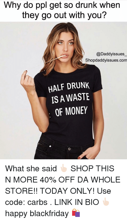So Drunk: Why do ppl get so drunk when  they go out with you?  @Daddyissues  Shopdaddyissues.com  HALF DRUNK  IS A WASTE  OF MONEY What she said 👆🏻 SHOP THIS N MORE 40% OFF DA WHOLE STORE!! TODAY ONLY! Use code: carbs . LINK IN BIO 👆🏻happy blackfriday 🛍