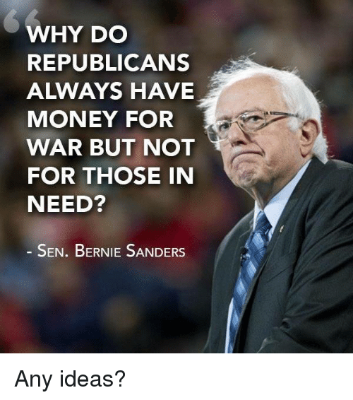 Bernie Sanders, Memes, and Bernie Sander: WHY DO  REPUBLICANS  A WAYS HAVE  MONEY FOR  WAR BUT NOT  FOR THOSE IN  NEED?  SEN. BERNIE SANDERS Any ideas?