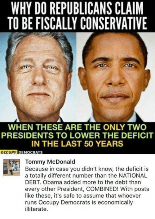 Memes, Obama, and Presidents: WHY DO REPUBLICANS CLAIM  TO BE FISCALLY CONSERVATIVE  WHEN THESE ARE THE ONLY TWO  PRESIDENTS TO LOWER THE DEFICIT  IN THE LAST 50 YEARS  OCCUPY DEMO  Tommy McDonald  Because in case you didn't know, the deficit is  a totally different number than the NATIONAL  DEBT. Obama added more to the debt than  every other President, COMBINED! With posts  like these, it's safe to assume that whoever  runs Occupy Democrats is economically  illiterate.