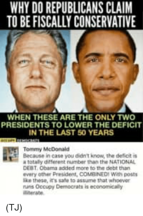 Presidents: WHY DO REPUBLICANS CLAIM  TO BE FISCALLY CONSERVATIVE  WHEN THESE ARE THE ONLY TWO  PRESIDENTS TO LOWER THE DEFICIT  IN THE LAST 50 YEARS  Tommy McDonald  Because in case you didn T know, the ddeficit i  totaly different number than the NATIONAL  DEBT 0bama added more to the debt than  every other President, COMBINEDH With posts  ke these, its safe to assumne that whoever  runs Occupy Dermocrats is economicaily  diterate (TJ)