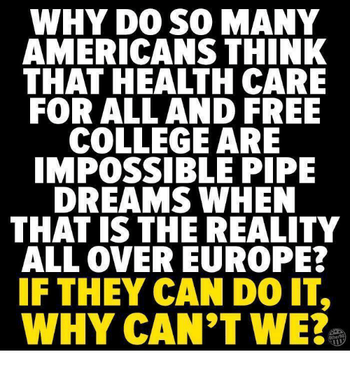 Memes, 🤖, and Health: WHY DO SO MANY  AMERICANS THINK  THAT HEALTH CARE  FOR ALL AND FREE  COLLEGE ARE  IMPOSSIBLE PIPE  DREAMS WHEN  THAT IS THE REALITY  ALL OVER EUROPE?  IF THEY CAN DO IT,  WHY CAN'T WE?