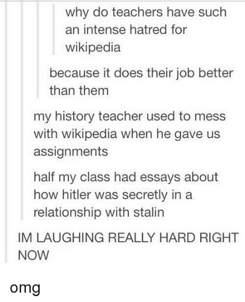 Memes, Omg, and Teacher: why do teachers have such  an intense hatred for  wikipedia  because it does their job better  than them  my history teacher used to mess  with wikipedia when he gave us  assignments  half my class had essays about  how hitler was secretly in a  relationship with stalin  IM LAUGHING REALLY HARD RIGHT  NOW omg