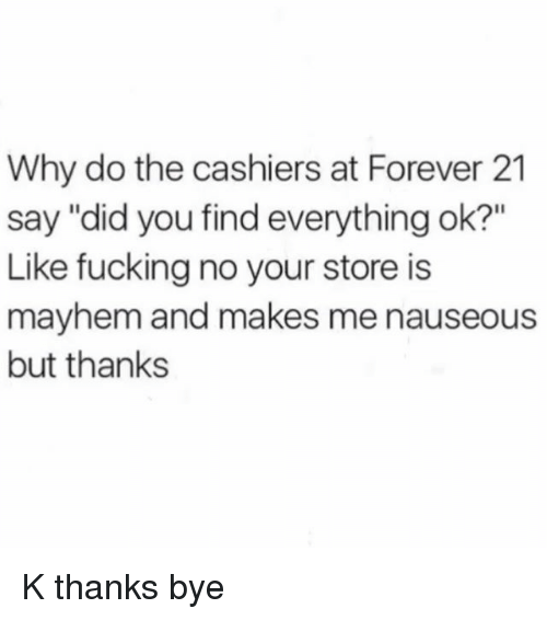 """Fucking, Forever, and Forever 21: Why do the cashiers at Forever 21  say """"did you find everything ok?""""  Like fucking no your store is  mayhem and makes me nauseous  but thanks K thanks bye"""