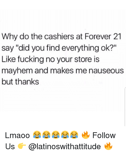 """Forever 21: Why do the cashiers at Forever 21  say """"did you find everything ok?""""  Like fucking no your store is  mayhem and makes me nauseous  but thanks Lmaoo 😂😂😂😂😂 🔥 Follow Us 👉 @latinoswithattitude 🔥"""
