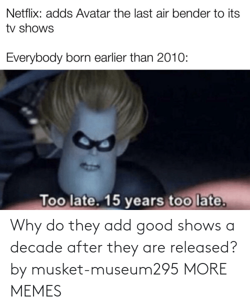 add: Why do they add good shows a decade after they are released? by musket-museum295 MORE MEMES