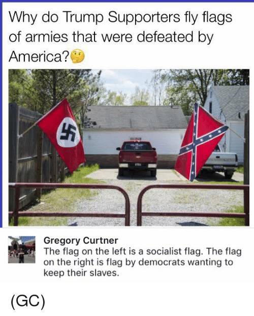 Trump Support: Why do Trump Supporters fly flags  of armies that were defeated by  America?  Gregory Curtner  e flag on the left is a socialist flag. The flag  on the right is flag by democrats wanting to  keep their slaves. (GC)