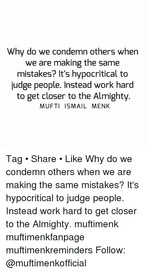 work hard: Why do we condemn others when  we are making the same  mistakes? It's hypocritical to  judge people. Instead work hard  to get closer to the Almighty  MUFTI ISMAIL MENK Tag • Share • Like Why do we condemn others when we are making the same mistakes? It's hypocritical to judge people. Instead work hard to get closer to the Almighty. muftimenk muftimenkfanpage muftimenkreminders Follow: @muftimenkofficial