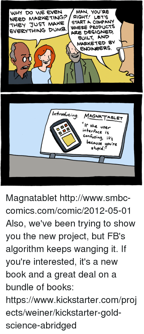 Books, Dumb, and Memes: WHY DO WE EVEN  MAN, YOU'RE  NEED MARKETING? LeT'S  THEY JUST MAKE START A COMPANY  EVERYTHING DUMB. PRODUCTS  ARE DESIGNED.  BUILT MARKETED BY  ENGINEERS  introducing MAGNATABLET  the user  interface is  confusing, it's  Use  you're  stupid Magnatablet http://www.smbc-comics.com/comic/2012-05-01  Also, we've been trying to show you the new project, but FB's algorithm keeps wanging it. If you're interested, it's a new book and a great deal on a bundle of books: https://www.kickstarter.com/projects/weiner/kickstarter-gold-science-abridged