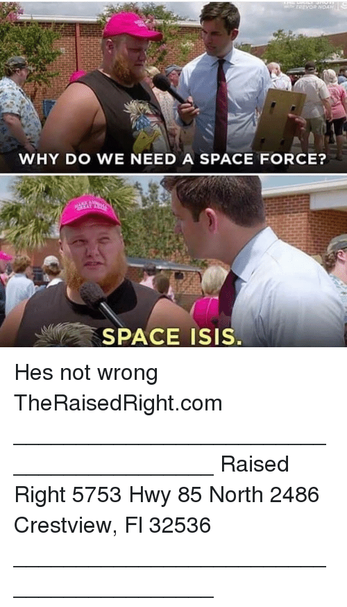 isi: WHY DO WE NEED A SPACE FORCE?  SPACE ISI. Hes not wrong TheRaisedRight.com _________________________________________ Raised Right 5753 Hwy 85 North 2486 Crestview, Fl 32536 _________________________________________