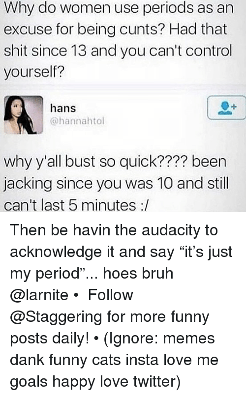 "Bruh, Cats, and Dank: Why do women use periods as an  excuse for being cunts? Had that  shit since 13 and you can't control  yourself?  hans  @hannahtol  why y'all bust so quick???? been  jacking since you was 10 and still  can't last 5 minutes :/ Then be havin the audacity to acknowledge it and say ""it's just my period""... hoes bruh @larnite • ➫➫➫ Follow @Staggering for more funny posts daily! • (Ignore: memes dank funny cats insta love me goals happy love twitter)"