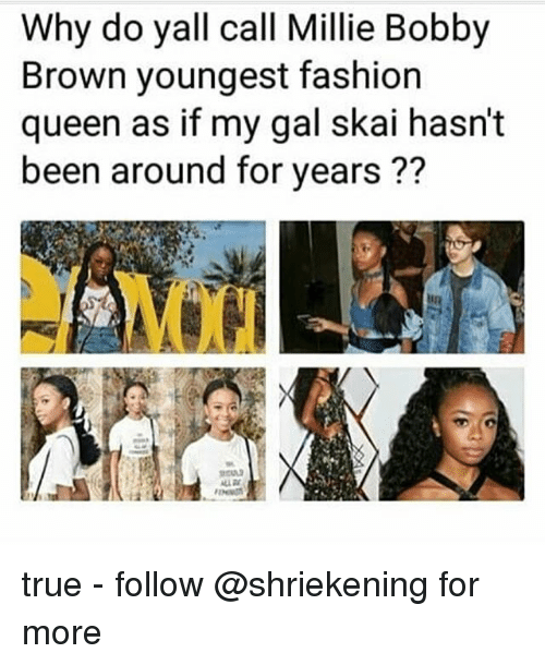 Bobby Brown: Why do yall call Millie Bobby  Brown youngest fashion  queen as if my gal skai hasn't  been around for years ??  MXN true - follow @shriekening for more