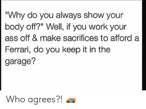 "garage: ""Why do you always show your  body off?"" Well, if you work your  ass off & make sacrifices to afford a  Ferrari, do you keep it in the  garage? Who agrees?! 🏎"