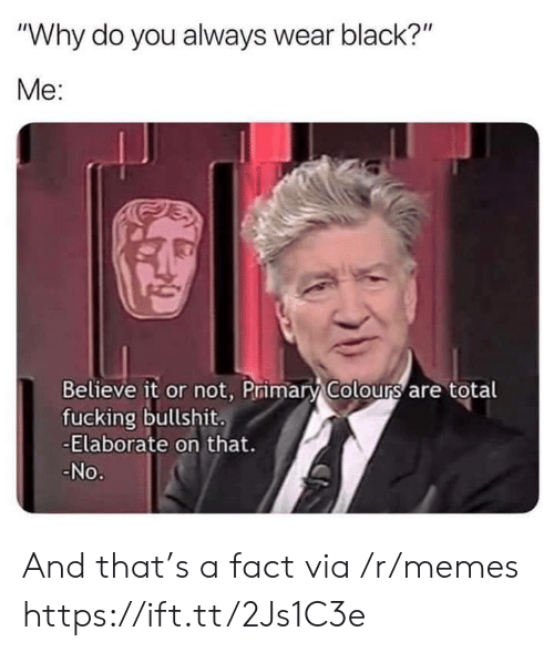 """Believe It: """"Why do you always wear black?""""  Me:  Believe it or not, Primary Colours are total  fucking bullshit.  -Elaborate on that.  No. And that's a fact via /r/memes https://ift.tt/2Js1C3e"""