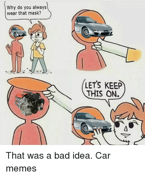 Let Keep: Why do you always  wear that mask?  LETS KEEP  THIS ON. That was a bad idea. Car memes