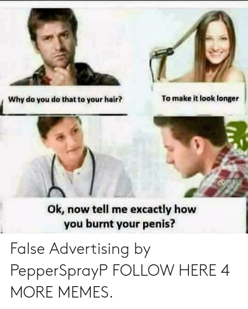 False Advertising: Why do you do that to your hair?  To make it look longer  Ok, now tell me excactly how  you burnt your penis? False Advertising by PepperSprayP FOLLOW HERE 4 MORE MEMES.