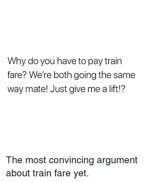 convincing: Why do you have to pay train  fare? We're both going the same  way mate! Just give me a lift!? The most convincing argument about train fare yet.