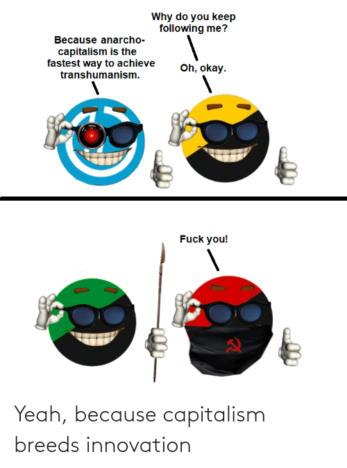 Anarcho-Capitalism: Why do you keep  following me?  Because anarcho-  capitalism is the  fastest way to achieve  transhumanism.  Oh, okay.  Fuck you! Yeah, because capitalism breeds innovation