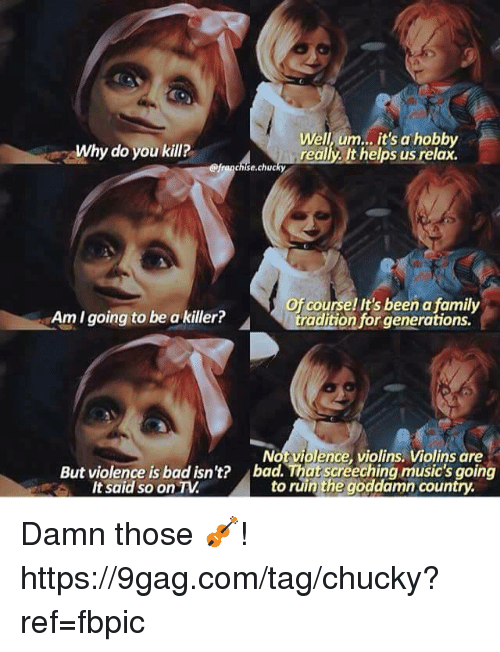 Chucky: Why do you kill?  Well, um.., it's a hobby  really. It helps us relax.  @franchise.chucky  Of course! It's been a family  Am I going to be a killer?  Not violence, violins. Violins are  bad. That screeching music's going  to ruin the goddamn country  But violence is bad isn't?  It said so on TV Damn those 🎻! https://9gag.com/tag/chucky?ref=fbpic
