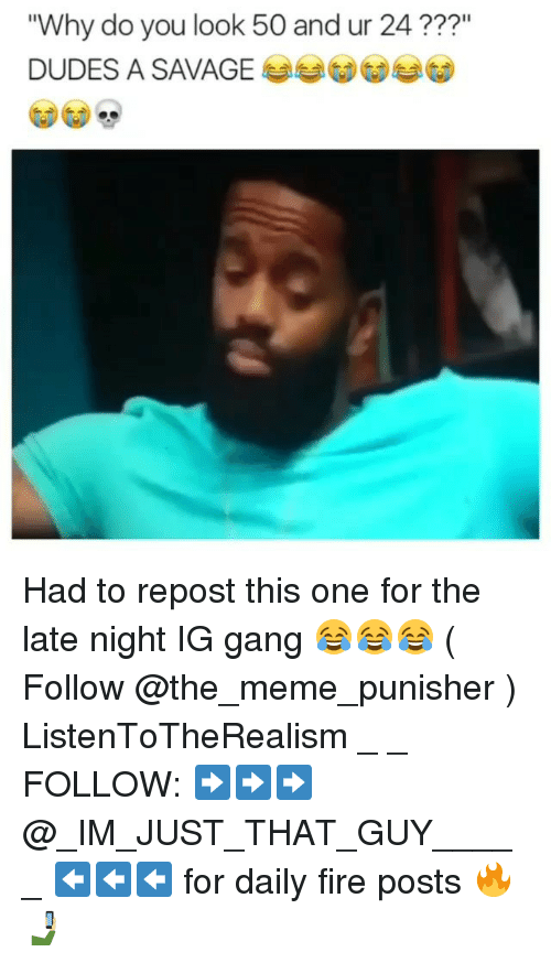 """Fire, Meme, and Memes: """"Why do you look 50 and ur 24  DUDES A SAVAGE Had to repost this one for the late night IG gang 😂😂😂 ( Follow @the_meme_punisher ) ListenToTheRealism _ _ FOLLOW: ➡➡➡@_IM_JUST_THAT_GUY_____ ⬅⬅⬅ for daily fire posts 🔥🤳🏼"""