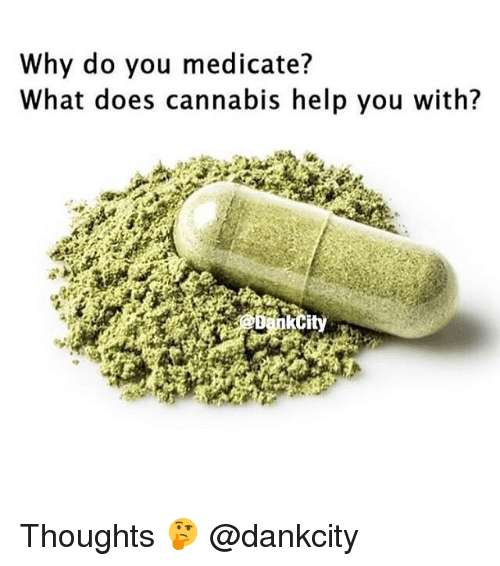 Weed, Help, and Marijuana: Why do you medicate?  What does cannabis help you with? Thoughts 🤔 @dankcity