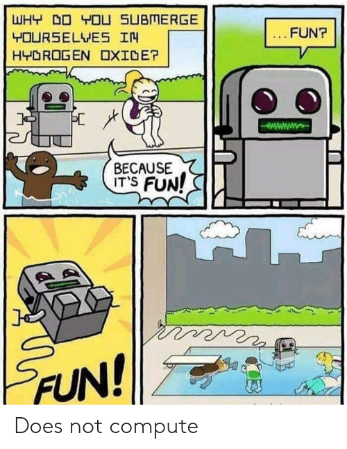 hydrogen: WHY DO YOU SUBMERGE  FUN?  YOURSELVES IN  HYDROGEN OXIDE?  BECAUSE  ITS FUN!  FUN! Does not compute