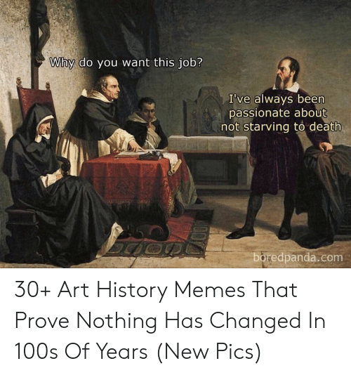 Art History Memes: Why do you want this job?  I've always been  passionate about  not starving to death  boredpanda.com 30+ Art History Memes That Prove Nothing Has Changed In 100s Of Years (New Pics)