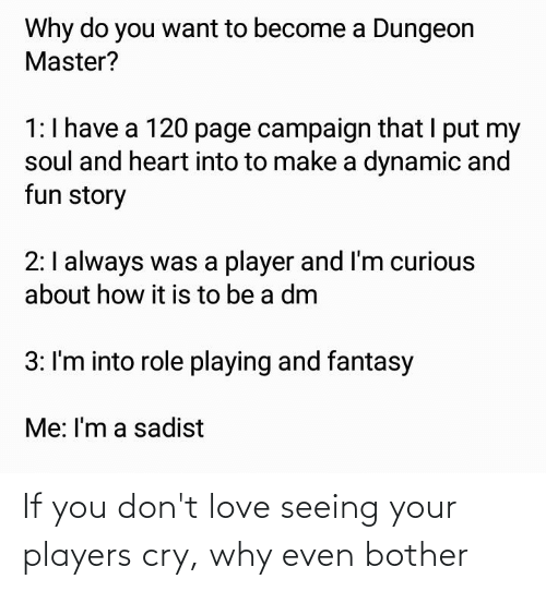 Dungeon Master: Why do you want to become a Dungeon  Master?  1:I have a 120 page campaign that I put my  soul and heart into to make a dynamic and  fun story  2:I always was a player and I'm curious  about how it is to be a dm  3: I'm into role playing and fantasy  Me: I'm a sadist If you don't love seeing your players cry, why even bother