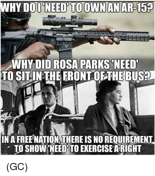 Memes, Rosa Parks, and Exercise: WHY DOD NEED'TO OWNANAR-15  WHYDID ROSA PARKS NEED  TO SITINTHEERONTOFTHEBUS?  IN A FREE NATION,THERE IS NO REQUIREMENT  . TO SHOW'NEEDİTO EXERCISE AiRIGHT (GC)