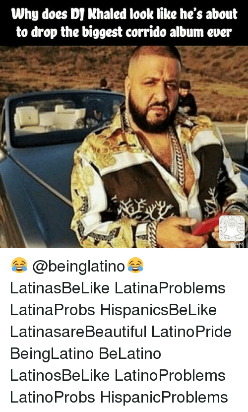 Memes, 🤖, and Why: Why does DI Nhaled look like he's about  to drop the biggest corrido album ever 😂 @beinglatino😂 LatinasBeLike LatinaProblems LatinaProbs HispanicsBeLike LatinasareBeautiful LatinoPride BeingLatino BeLatino LatinosBeLike LatinoProblems LatinoProbs HispanicProblems