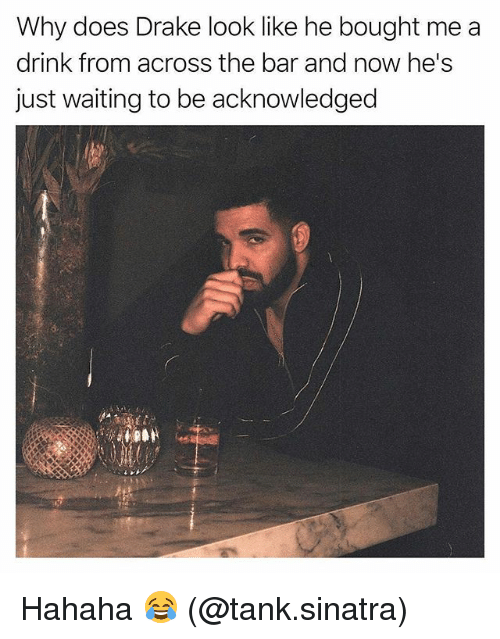 Drake, Memes, and Waiting...: Why does Drake look like he bought me a  drink from across the bar and now he's  just waiting to be acknowledged Hahaha 😂 (@tank.sinatra)