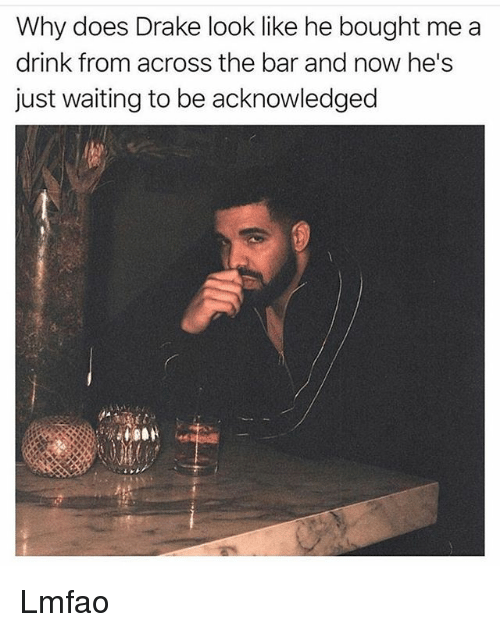Drake, Funny, and Lmfao: Why does Drake look like he bought me a  drink from across the bar and now he's  just waiting to be acknowledged Lmfao
