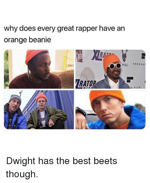 beets: why does every great rapper have an  orange beanie  S BY  SİDE  FREEMA  RATOR Dwight has the best beets though.