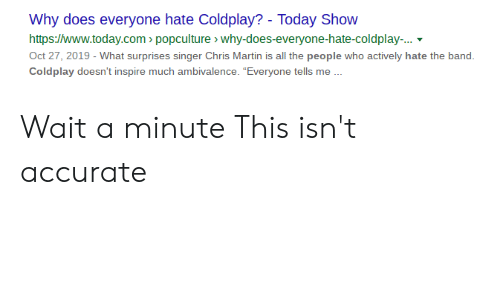 """Coldplay: Why does everyone hate Coldplay? - Today Show  http://www.today.com popculture > why-does-everyone-hate-coldplay...  Oct 27, 2019 - What surprises singer Chris Martin is all the people who actively hate the band.  Coldplay doesn't inspire much ambivalence. """"Everyone tells me. Wait a minute This isn't accurate"""