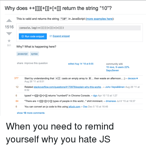 """syntax: Why does +++Il++] return the string """"10""""?  This is valid and returns the string """"10"""" in JavaScript (more examples here):  console. log(++[[]]+[]]+[+[]])  O Run code snippet  Expand snippet  551  Why? What is happening here?  javascript syntax  share improve this question  edited Aug 14 '18 at 8:55  community wiki  15 revs, 9 users 22%  SapuSeven  377 Start by understanding tha  casts an empty array to 0  then waste an afternoon... ;) - deceze  Aug 26 '11 at 8:51  Related stackoverflow.com/questions/4170978/explain-why-this-works . - Juho Vepsäläinen Aug 26'11 at  8:52  12  typeof ++I+++l] returns """"number0"""" in Chrome Console. - dgo Apr 10 '13 at 1:27  84 """"There are ++0l++  types of people in this world..."""" shirt imminent. - dmanexe Jul 8'15 at 19:37  6  You can convert an js code to this using jsfuck.com- Oss Dec 5 '15 at 16:46  show 10 more comments When you need to remind yourself why you hate JS"""