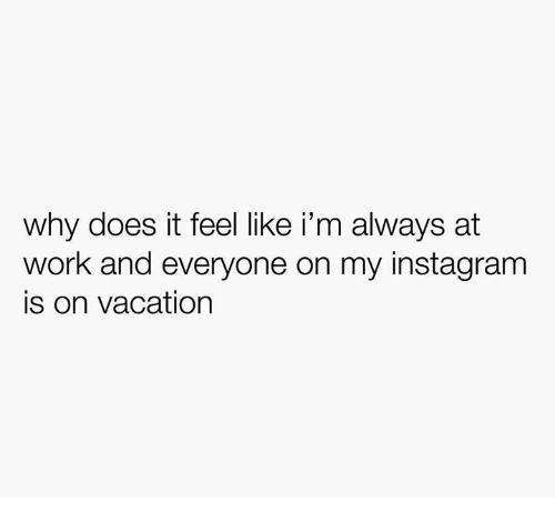 Instagram, Work, and Vacation: why does it feel like i'm always at  work and everyone on my instagram  is on vacation