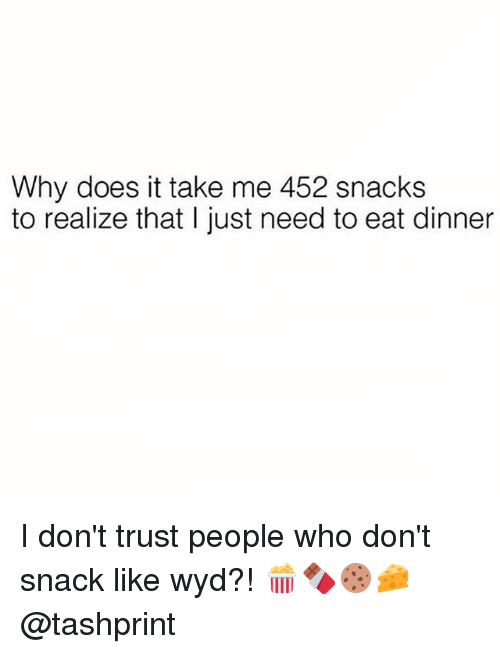 Wyd, Girl Memes, and Who: Why does it take me 452 snacks  to realize that I just need to eat dinner I don't trust people who don't snack like wyd?! 🍿🍫🍪🧀 @tashprint