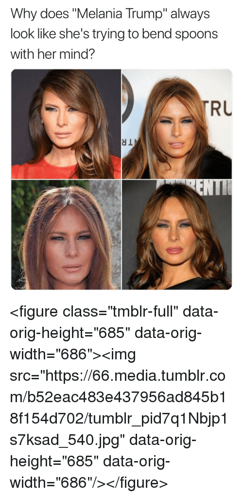 "Melania Trump: Why does ""Melania Trump"" always  look like she's trying to bend spoons  with her mind?  RU <figure class=""tmblr-full"" data-orig-height=""685"" data-orig-width=""686""><img src=""https://66.media.tumblr.com/b52eac483e437956ad845b18f154d702/tumblr_pid7q1Nbjp1s7ksad_540.jpg"" data-orig-height=""685"" data-orig-width=""686""/></figure>"