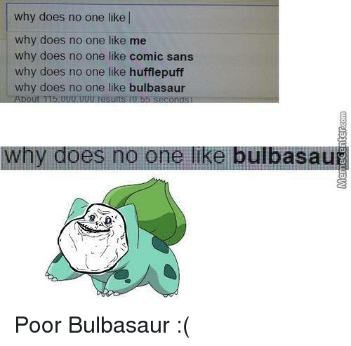 Bulbasaur, Doe, and Memes: why does no one like l  why does no one like me  why does no one like comic sans  why does no one like hufflepuff  why does no one like bulbasaur  5.UUU.UUU results UU 55 seconds  why does no one like bulbasau Poor Bulbasaur :(