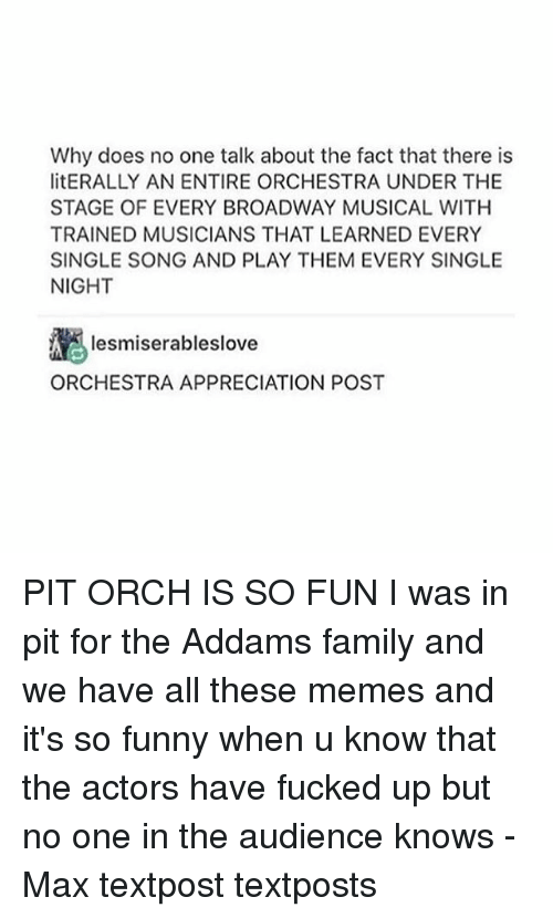 broadway musical: Why does no one talk about the fact that there is  litERALLY AN ENTIRE ORCHESTRA UNDER THE  STAGE OF EVERY BROADWAY MUSICAL WITH  TRAINED MUSICIANS THAT LEARNED EVERY  SINGLE SONG AND PLAY THEM EVERY SINGLE  NIGHT  Iesmiserableslove  ORCHESTRA APPRECIATION POST PIT ORCH IS SO FUN I was in pit for the Addams family and we have all these memes and it's so funny when u know that the actors have fucked up but no one in the audience knows - Max textpost textposts