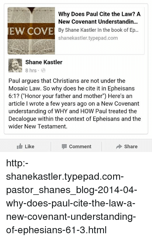 """Memes, 🤖, and Cites: Why Does Paul Cite the Law? A  New Covenant Understandin...  EW COVE By Shane Kastler In the book of Ep...  shanekastler.typepad.com  Shane Kastler  8 hrs  Paul argues that Christians are not under the  Mosaic Law. So why does he cite it in Epheisans  6:1? (""""Honor your father and mother"""") Here's an  article wrote a few years ago on a New Covenant  understanding of WHY and HOW Paul treated the  Decalogue within the context of Epheisans and the  wider New Testament.  I Like  Share  Comment http:-shanekastler.typepad.com-pastor_shanes_blog-2014-04-why-does-paul-cite-the-law-a-new-covenant-understanding-of-ephesians-61-3.html"""
