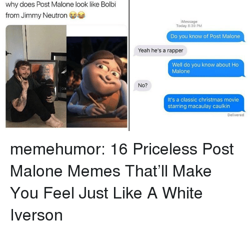 jimmy neutron: why does Post Malone look like Bolbi  from Jimmy Neutron  iMessage  Today 8:39 PM  Do you know of Post Malone  Yeah he's a rapper  Well do you know about Ho  Malone  No?  ECR  It's a classic christmas movie  starring macaulay caulkin  Delivered memehumor:  16 Priceless Post Malone Memes That'll Make You Feel Just Like A White Iverson