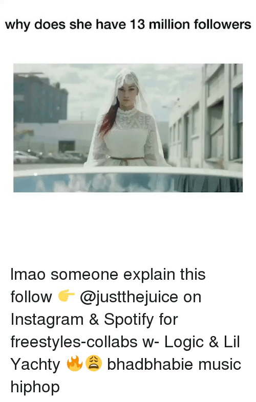 Instagram, Lmao, and Logic: why does she have 13 million followers lmao someone explain this follow 👉 @justthejuice on Instagram & Spotify for freestyles-collabs w- Logic & Lil Yachty 🔥😩 bhadbhabie music hiphop