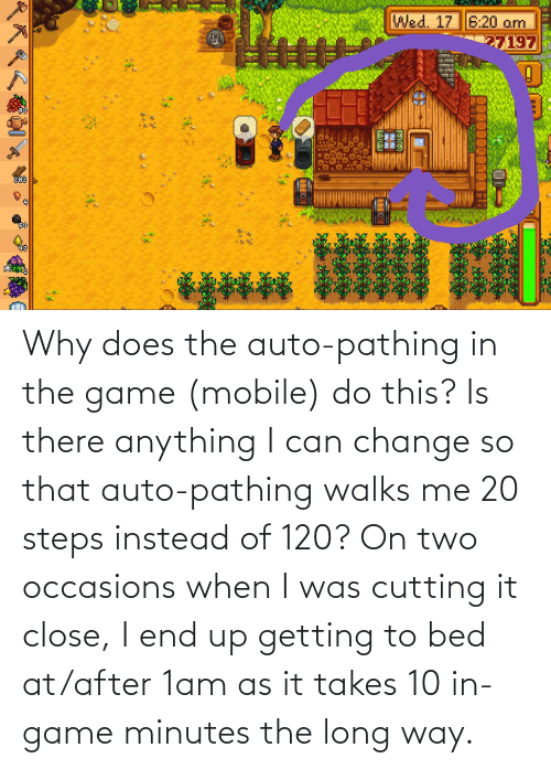 auto: Why does the auto-pathing in the game (mobile) do this? Is there anything I can change so that auto-pathing walks me 20 steps instead of 120? On two occasions when I was cutting it close, I end up getting to bed at/after 1am as it takes 10 in-game minutes the long way.