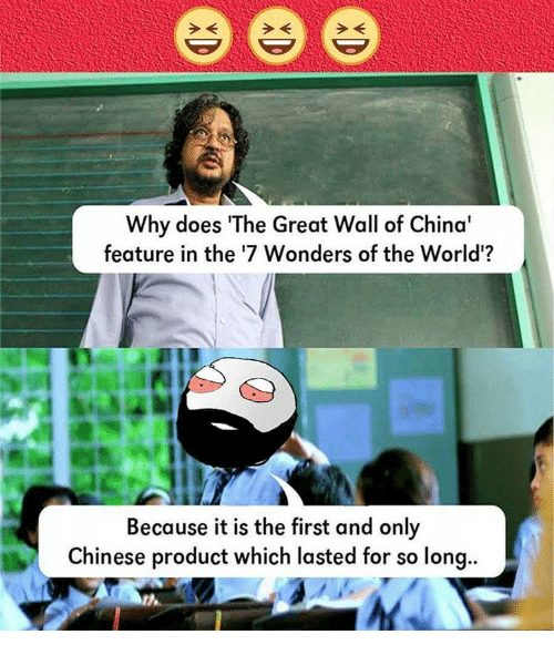 Why Doe: Why does The Great Wall of China'  feature in the '7 Wonders of the World'?  Because it is the first and only  Chinese product which lasted for so long..